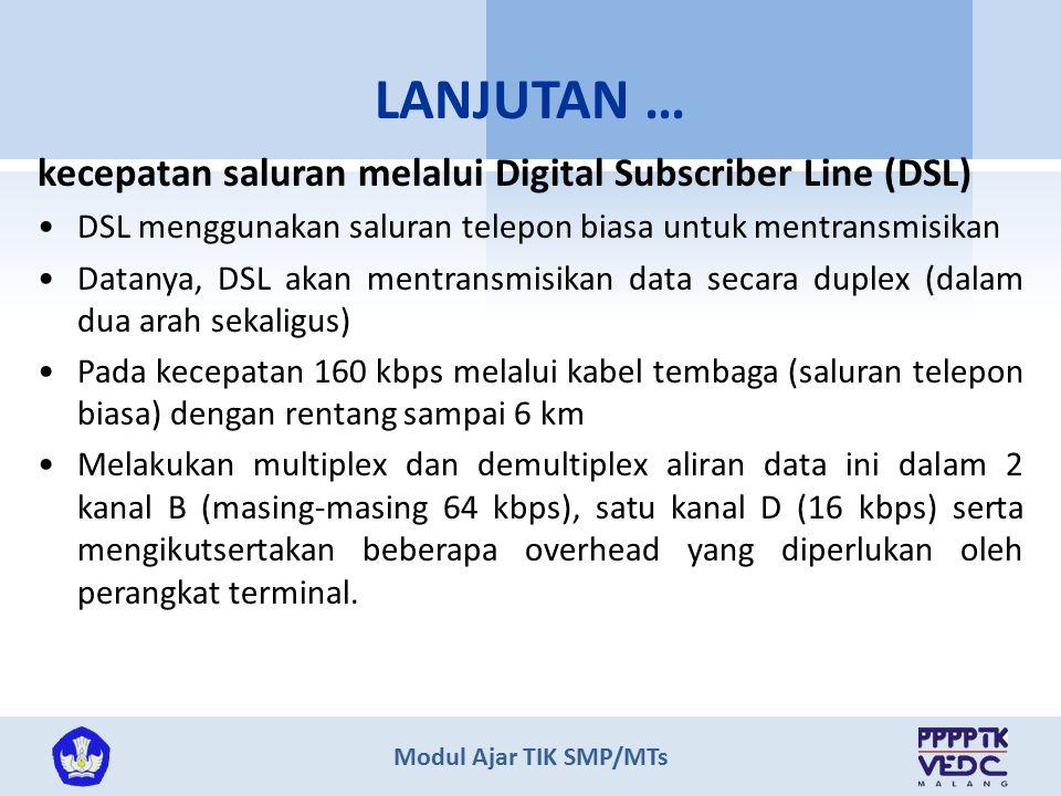 Modul Ajar TIK SMP/MTs kecepatan saluran melalui Digital Subscriber Line (DSL) DSL menggunakan saluran telepon biasa untuk mentransmisikan Datanya, DSL akan mentransmisikan data secara duplex (dalam dua arah sekaligus) Pada kecepatan 160 kbps melalui kabel tembaga (saluran telepon biasa) dengan rentang sampai 6 km Melakukan multiplex dan demultiplex aliran data ini dalam 2 kanal B (masing-masing 64 kbps), satu kanal D (16 kbps) serta mengikutsertakan beberapa overhead yang diperlukan oleh perangkat terminal.
