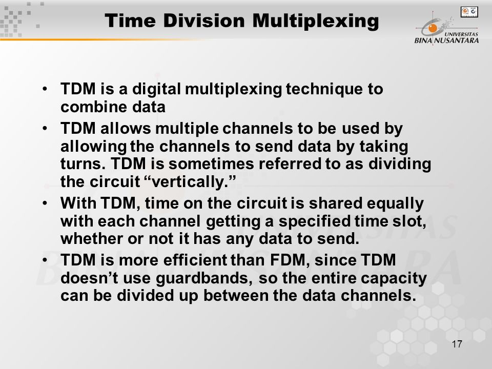 17 Time Division Multiplexing TDM is a digital multiplexing technique to combine data TDM allows multiple channels to be used by allowing the channels to send data by taking turns.