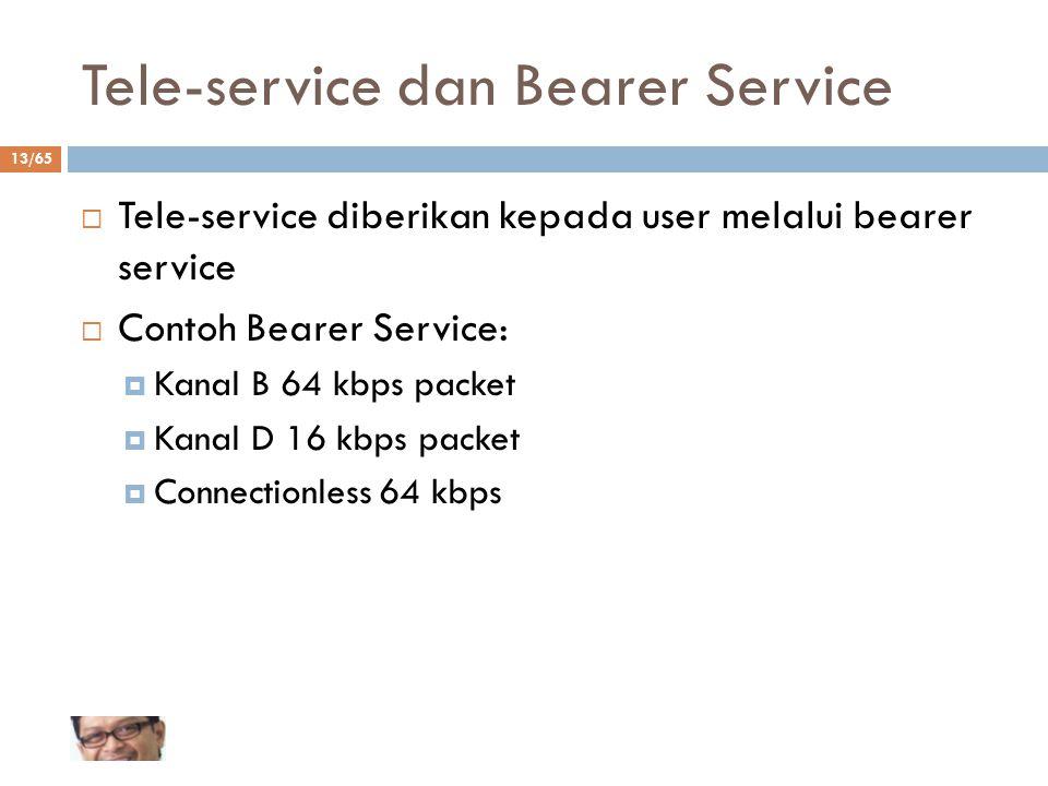13/65 Tele-service dan Bearer Service  Tele-service diberikan kepada user melalui bearer service  Contoh Bearer Service:  Kanal B 64 kbps packet 