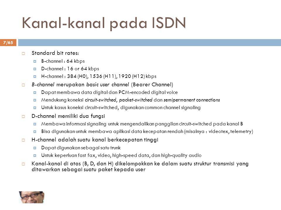 7/65 Kanal-kanal pada ISDN  Standard bit rates:  B-channel : 64 kbps  D-channel : 16 or 64 kbps  H-channel : 384 (H0), 1536 (H11), 1920 (H12) kbps