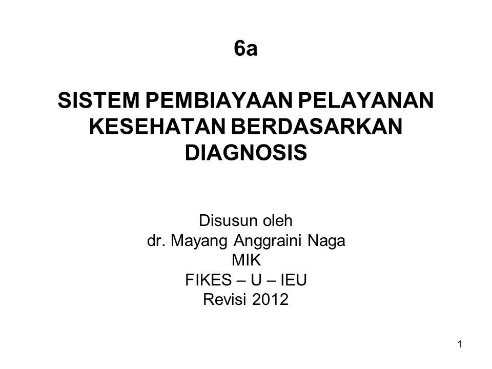 6a SISTEM PEMBIAYAAN PELAYANAN KESEHATAN BERDASARKAN DIAGNOSIS Disusun oleh dr. Mayang Anggraini Naga MIK FIKES – U – IEU Revisi 2012 1