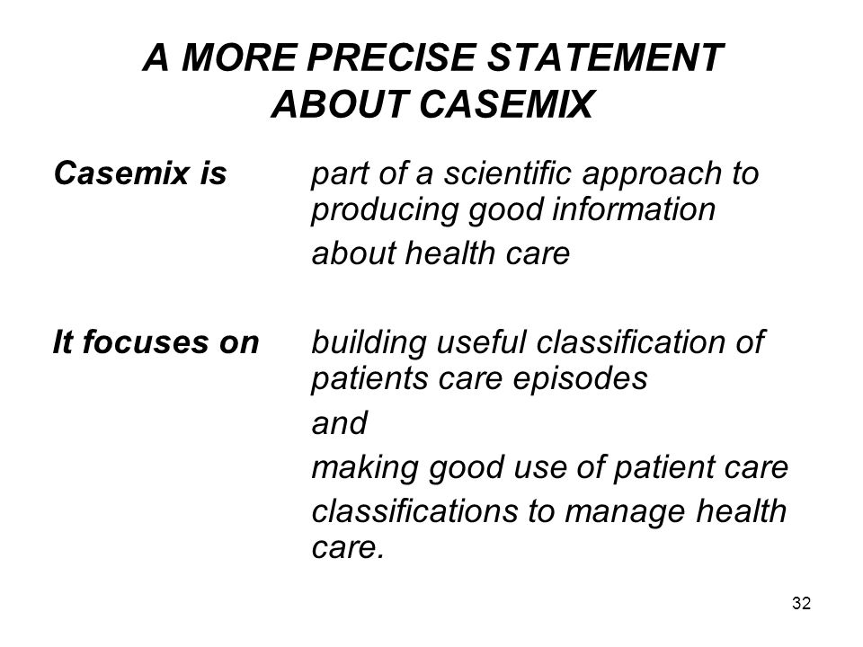 A MORE PRECISE STATEMENT ABOUT CASEMIX Casemix ispart of a scientific approach to producing good information about health care It focuses onbuilding useful classification of patients care episodes and making good use of patient care classifications to manage health care.