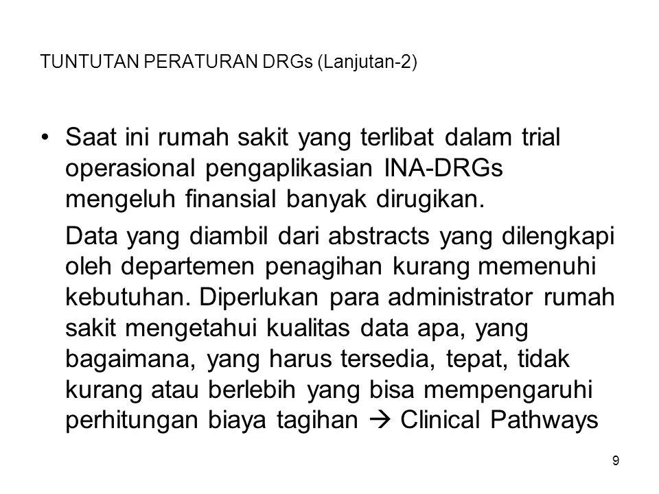TUNTUTAN PERATURAN DRGs (Lanjutan-2) Saat ini rumah sakit yang terlibat dalam trial operasional pengaplikasian INA-DRGs mengeluh finansial banyak diru