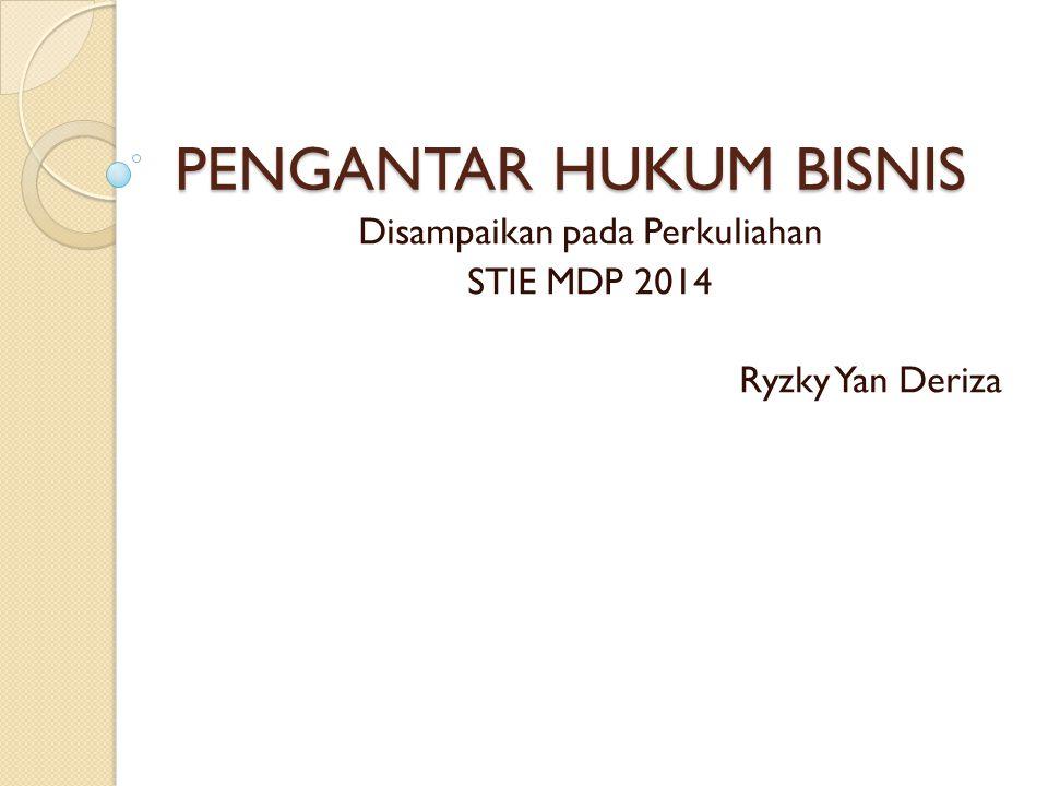 PENGANTAR HUKUM BISNIS Disampaikan pada Perkuliahan STIE MDP 2014 Ryzky Yan Deriza