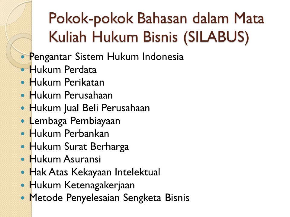 Pokok-pokok Bahasan dalam Mata Kuliah Hukum Bisnis (SILABUS) Pengantar Sistem Hukum Indonesia Hukum Perdata Hukum Perikatan Hukum Perusahaan Hukum Jual Beli Perusahaan Lembaga Pembiayaan Hukum Perbankan Hukum Surat Berharga Hukum Asuransi Hak Atas Kekayaan Intelektual Hukum Ketenagakerjaan Metode Penyelesaian Sengketa Bisnis