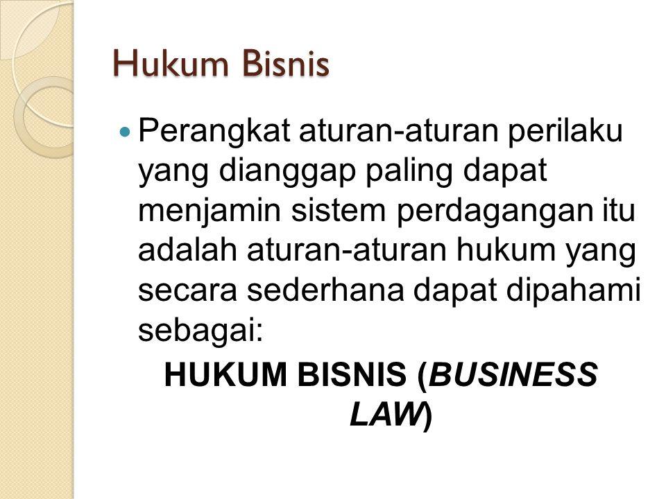 Hukum Bisnis Perangkat aturan-aturan perilaku yang dianggap paling dapat menjamin sistem perdagangan itu adalah aturan-aturan hukum yang secara sederhana dapat dipahami sebagai: HUKUM BISNIS (BUSINESS LAW)