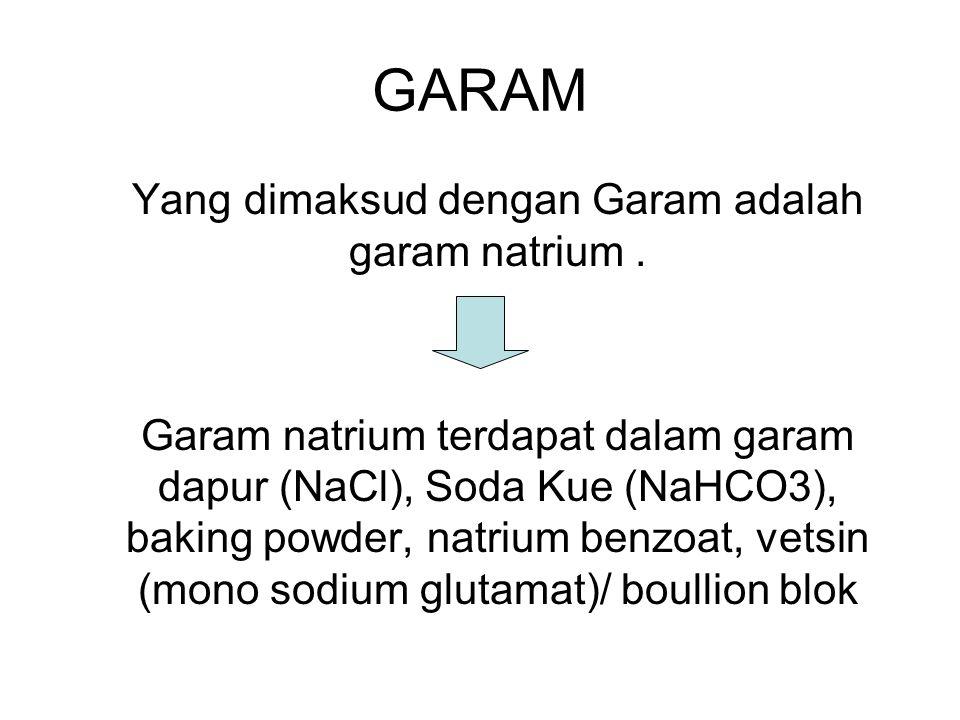GARAM Yang dimaksud dengan Garam adalah garam natrium. Garam natrium terdapat dalam garam dapur (NaCl), Soda Kue (NaHCO3), baking powder, natrium benz
