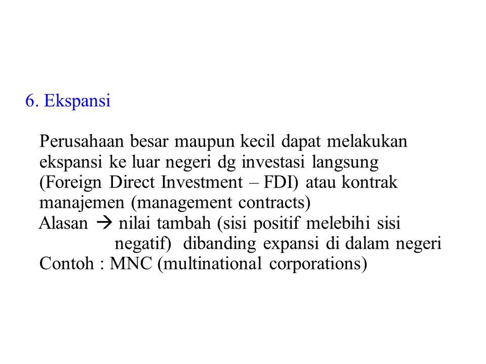 6. Ekspansi Perusahaan besar maupun kecil dapat melakukan ekspansi ke luar negeri dg investasi langsung (Foreign Direct Investment – FDI) atau kontrak