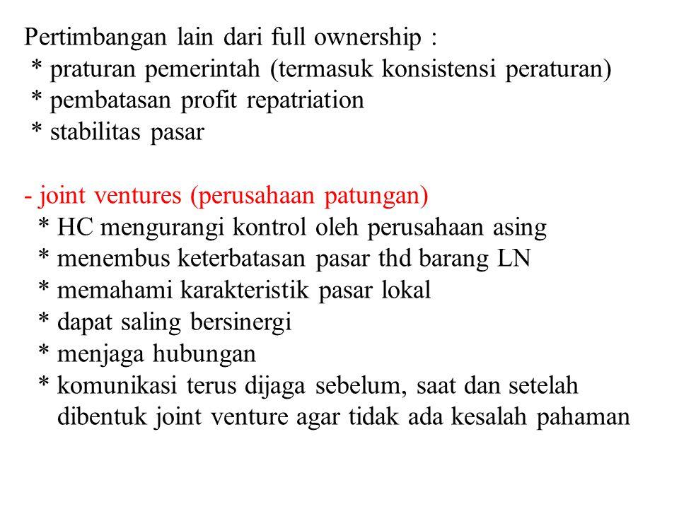 Pertimbangan lain dari full ownership : * praturan pemerintah (termasuk konsistensi peraturan) * pembatasan profit repatriation * stabilitas pasar - j