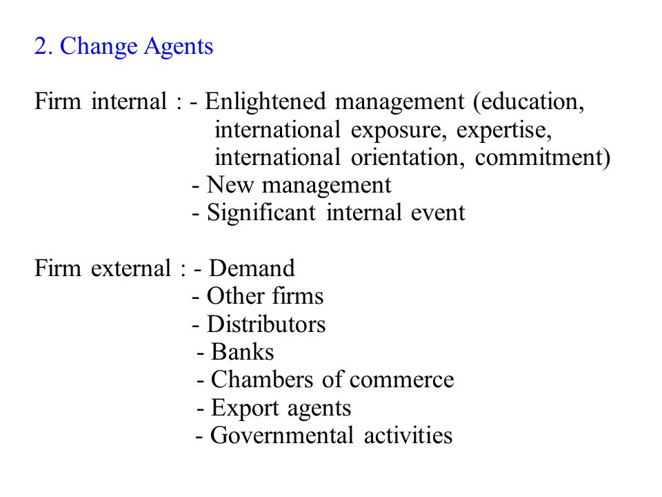 2. Change Agents Firm internal : - Enlightened management (education, international exposure, expertise, international orientation, commitment) - New