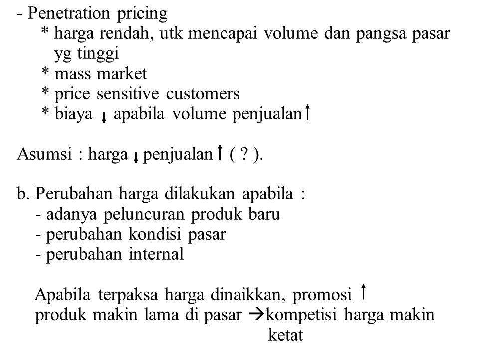 - Penetration pricing * harga rendah, utk mencapai volume dan pangsa pasar yg tinggi * mass market * price sensitive customers * biaya apabila volume
