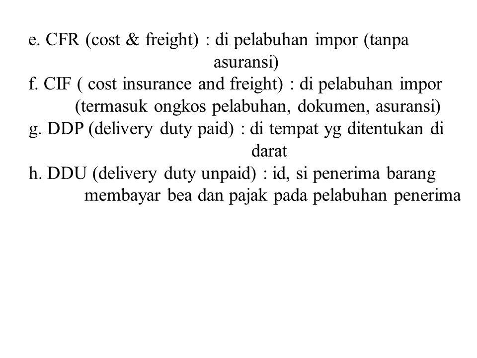 e. CFR (cost & freight) : di pelabuhan impor (tanpa asuransi) f. CIF ( cost insurance and freight) : di pelabuhan impor (termasuk ongkos pelabuhan, do