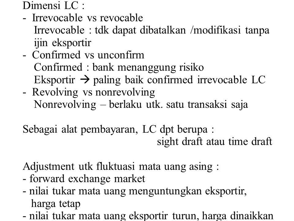 Dimensi LC : - Irrevocable vs revocable Irrevocable : tdk dapat dibatalkan /modifikasi tanpa ijin eksportir - Confirmed vs unconfirm Confirmed : bank