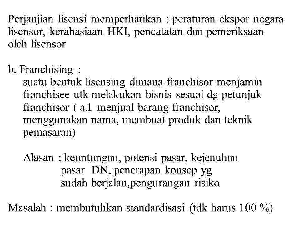 Perjanjian lisensi memperhatikan : peraturan ekspor negara lisensor, kerahasiaan HKI, pencatatan dan pemeriksaan oleh lisensor b. Franchising : suatu