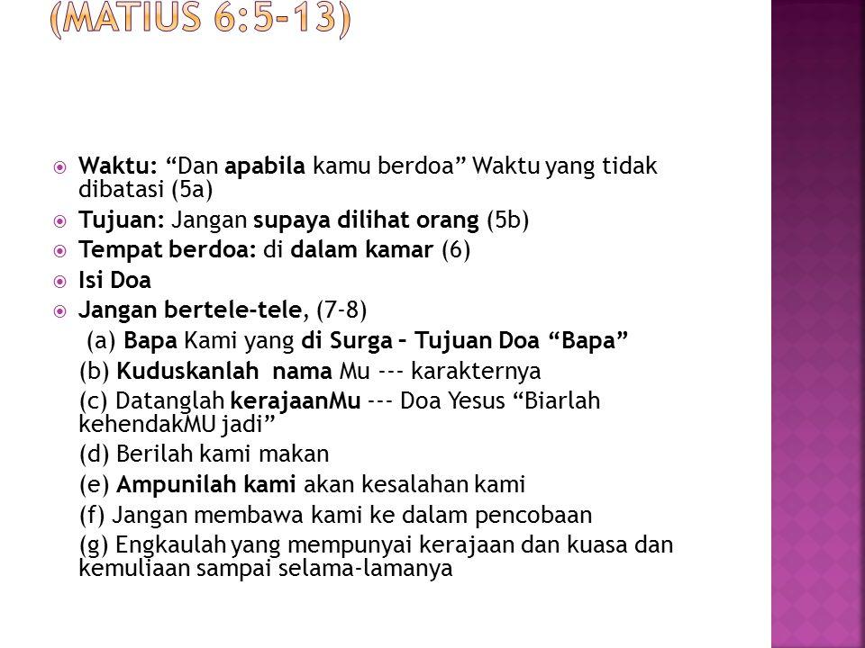 " Waktu: ""Dan apabila kamu berdoa"" Waktu yang tidak dibatasi (5a)  Tujuan: Jangan supaya dilihat orang (5b)  Tempat berdoa: di dalam kamar (6)  Isi"