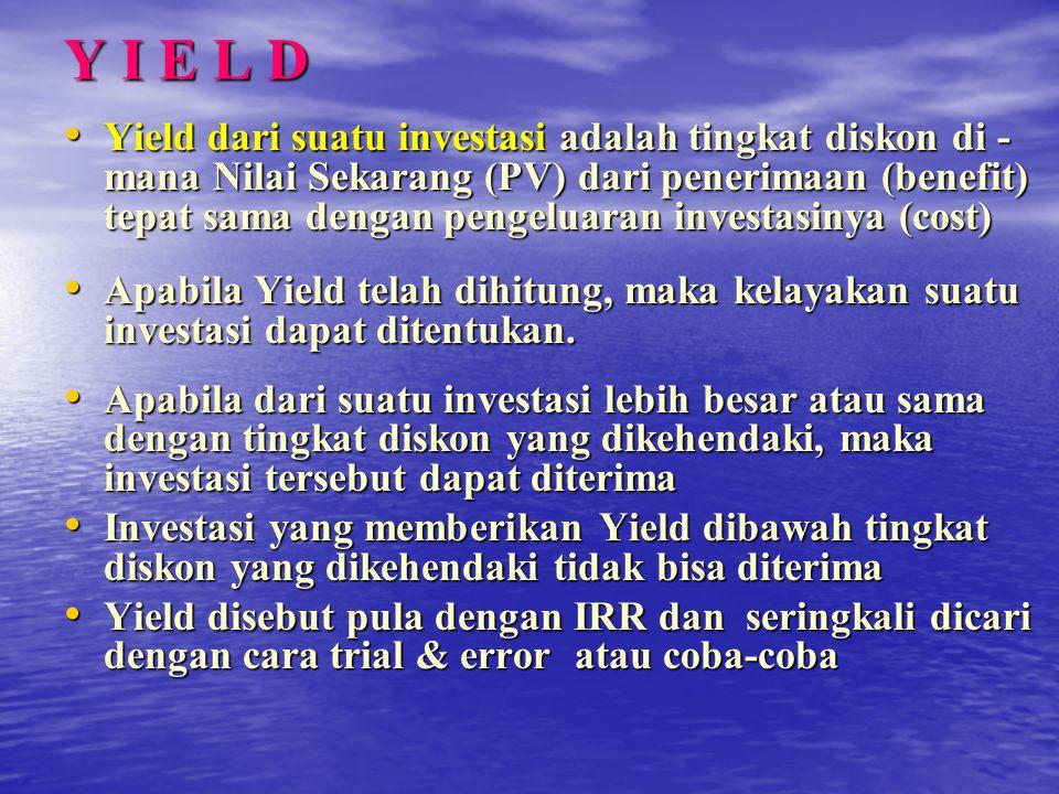 Y I E L D Yield dari suatu investasi adalah tingkat diskon di - mana Nilai Sekarang (PV) dari penerimaan (benefit) tepat sama dengan pengeluaran investasinya (cost) Yield dari suatu investasi adalah tingkat diskon di - mana Nilai Sekarang (PV) dari penerimaan (benefit) tepat sama dengan pengeluaran investasinya (cost) Apabila Yield telah dihitung, maka kelayakan suatu investasi dapat ditentukan.