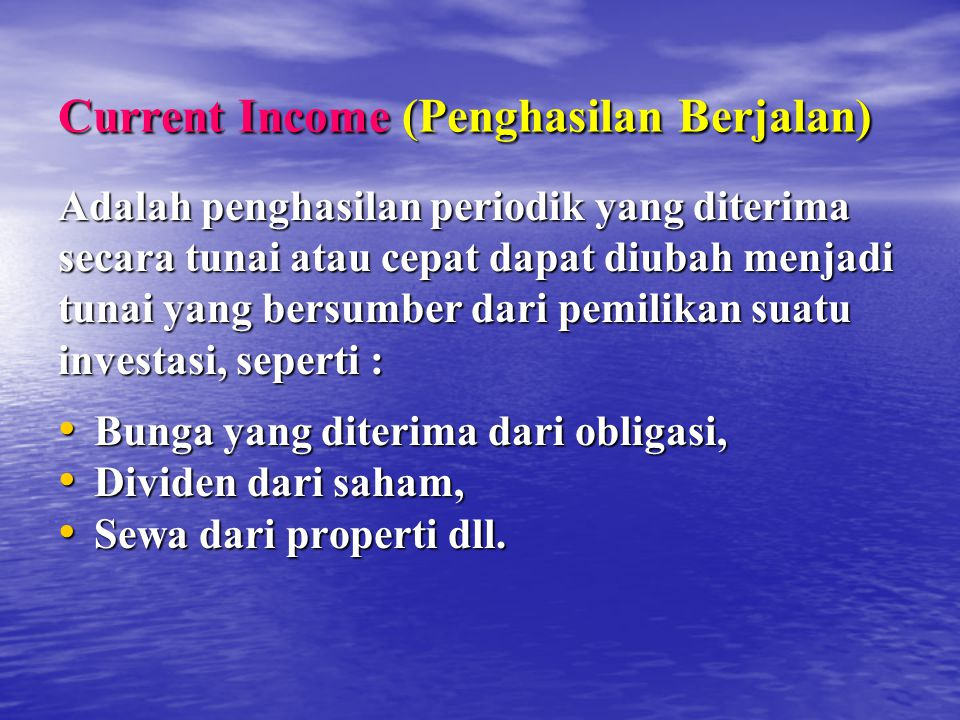 Current Income (Penghasilan Berjalan) Adalah penghasilan periodik yang diterima secara tunai atau cepat dapat diubah menjadi tunai yang bersumber dari