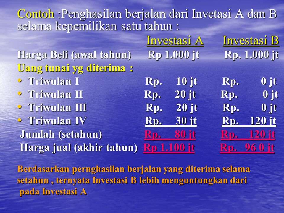 Contoh :Penghasilan berjalan dari Invetasi A dan B selama kepemilikan satu tahun : Investasi A Investasi B Investasi A Investasi B Harga Beli (awal tahun) Rp 1.000 jt Rp.