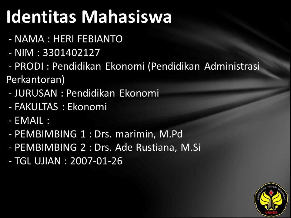 Identitas Mahasiswa - NAMA : HERI FEBIANTO - NIM : 3301402127 - PRODI : Pendidikan Ekonomi (Pendidikan Administrasi Perkantoran) - JURUSAN : Pendidikan Ekonomi - FAKULTAS : Ekonomi - EMAIL : - PEMBIMBING 1 : Drs.