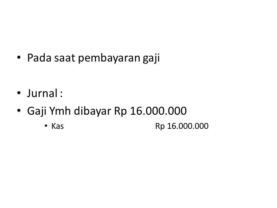 Pada saat pembayaran gaji Jurnal : Gaji Ymh dibayar Rp 16.000.000 KasRp 16.000.000