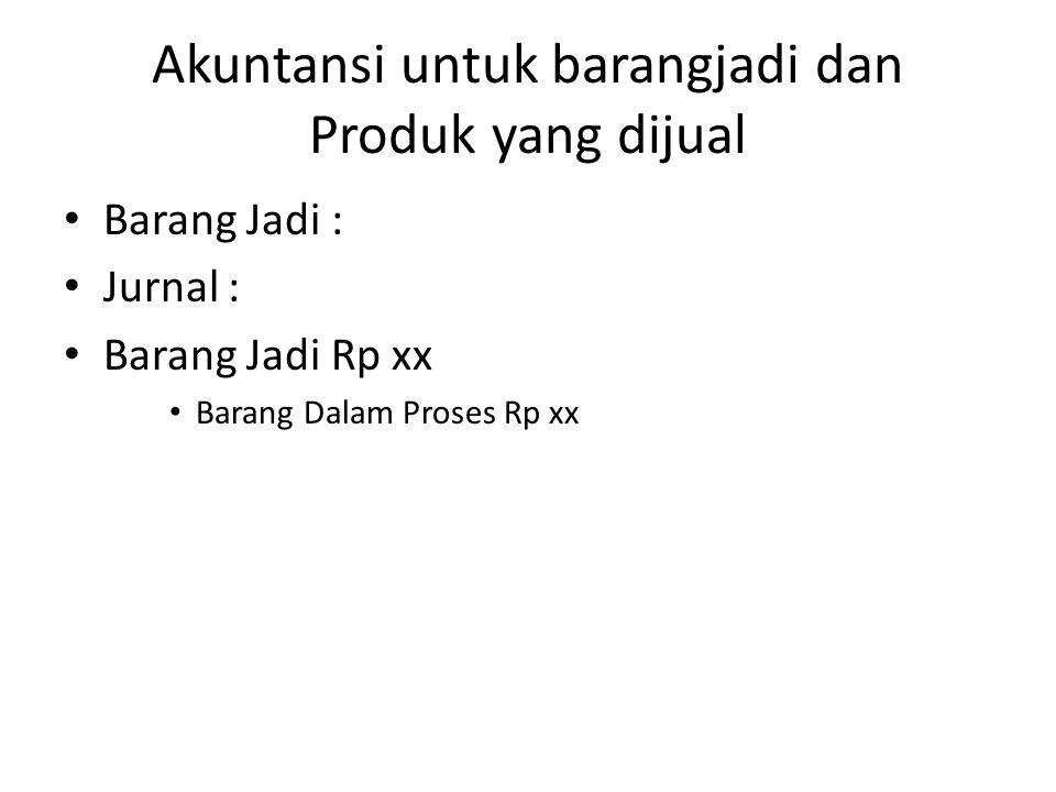 Akuntansi untuk barangjadi dan Produk yang dijual Barang Jadi : Jurnal : Barang Jadi Rp xx Barang Dalam Proses Rp xx