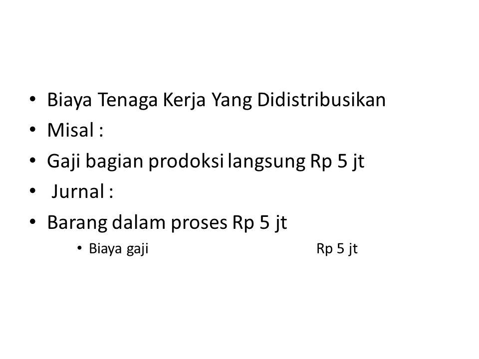 Biaya Tenaga Kerja Yang Didistribusikan Misal : Gaji bagian prodoksi langsung Rp 5 jt Jurnal : Barang dalam proses Rp 5 jt Biaya gajiRp 5 jt