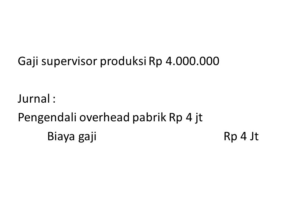 Gaji supervisor produksi Rp 4.000.000 Jurnal : Pengendali overhead pabrik Rp 4 jt Biaya gajiRp 4 Jt