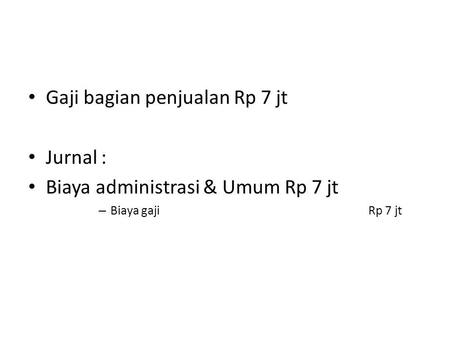 Gaji bagian penjualan Rp 7 jt Jurnal : Biaya administrasi & Umum Rp 7 jt – Biaya gaji Rp 7 jt