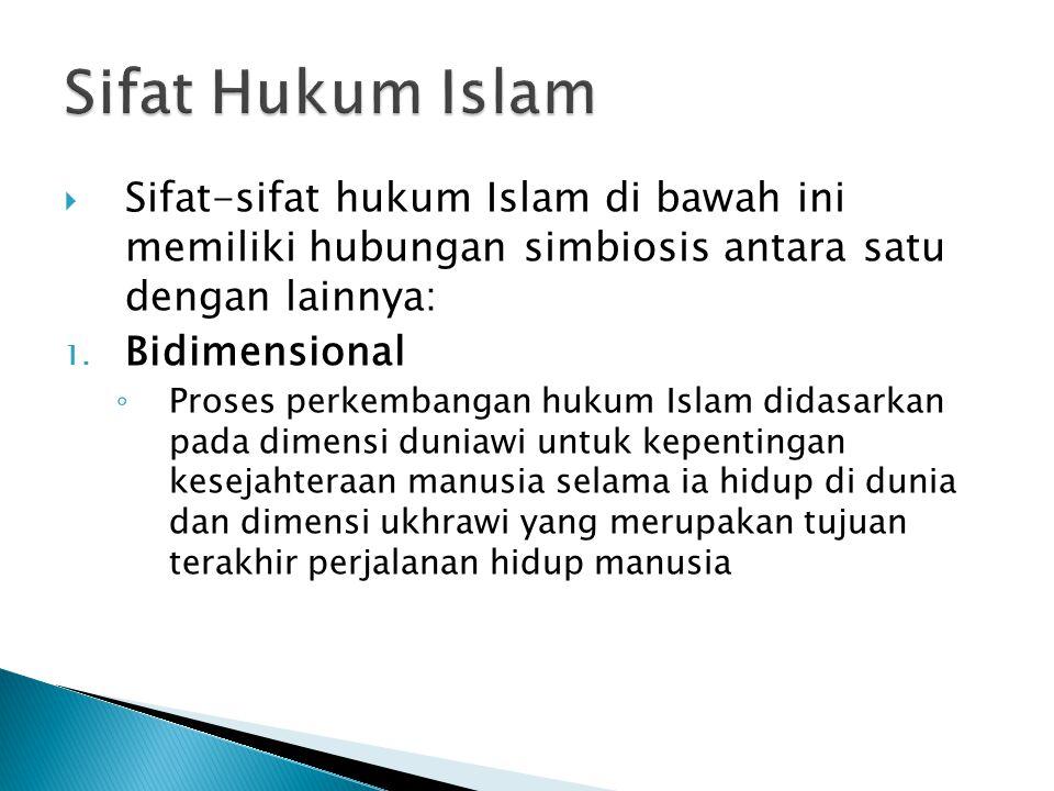  Sifat-sifat hukum Islam di bawah ini memiliki hubungan simbiosis antara satu dengan lainnya: 1. Bidimensional ◦ Proses perkembangan hukum Islam dida