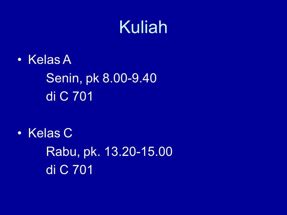 Kuliah Kelas A Senin, pk 8.00-9.40 di C 701 Kelas C Rabu, pk. 13.20-15.00 di C 701