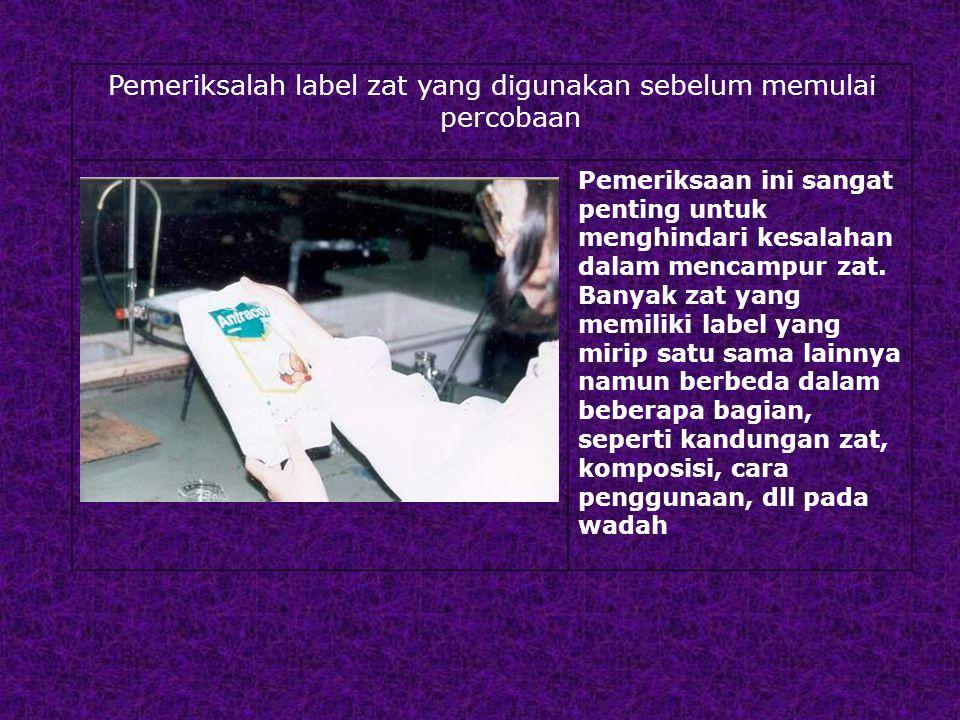 Pemeriksalah label zat yang digunakan sebelum memulai percobaan Pemeriksaan ini sangat penting untuk menghindari kesalahan dalam mencampur zat.