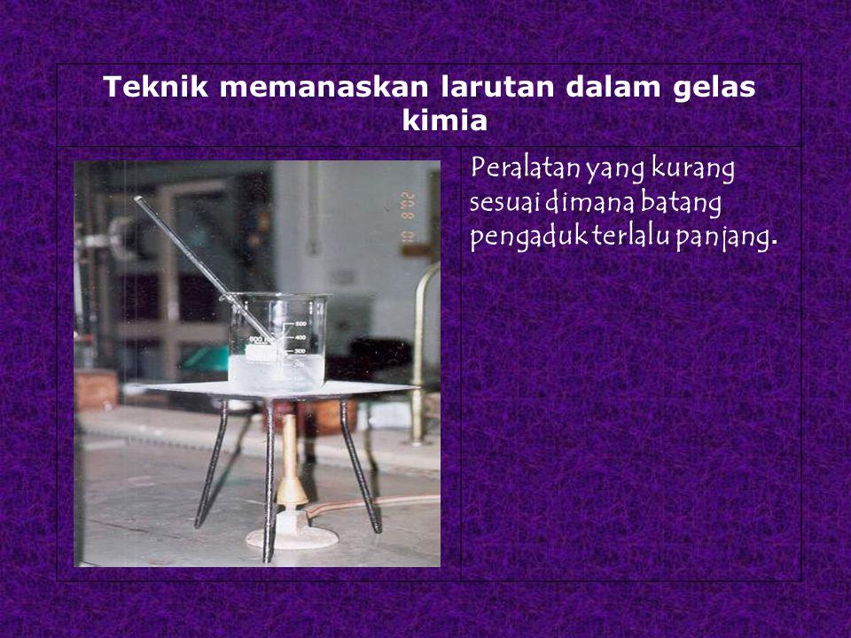 Teknik memanaskan larutan dalam gelas kimia Peralatan yang kurang sesuai dimana batang pengaduk terlalu panjang.