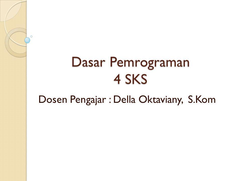 Dasar Pemrograman 4 SKS Dosen Pengajar : Della Oktaviany, S.Kom