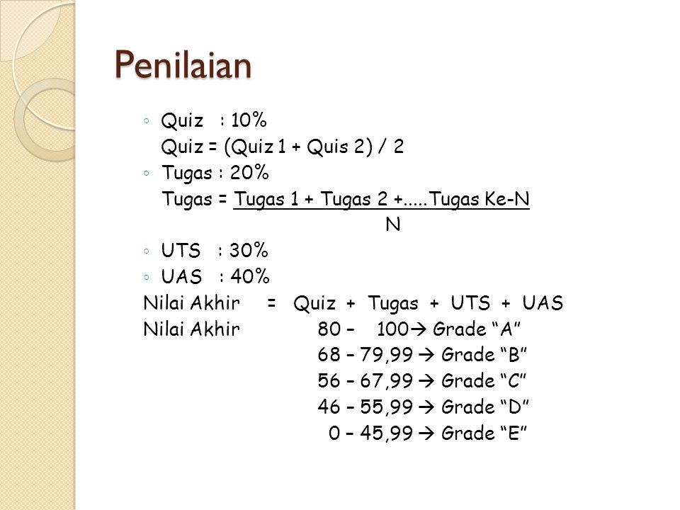 Penilaian ◦ Quiz : 10% Quiz = (Quiz 1 + Quis 2) / 2 ◦ Tugas : 20% Tugas = Tugas 1 + Tugas 2 +.....Tugas Ke-N N ◦ UTS : 30% ◦ UAS : 40% Nilai Akhir = Quiz + Tugas + UTS + UAS Nilai Akhir 80 – 100  Grade A 68 – 79,99  Grade B 56 – 67,99  Grade C 46 – 55,99  Grade D 0 – 45,99  Grade E