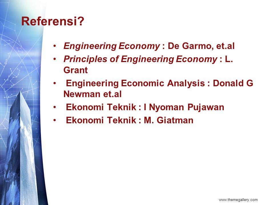 Referensi? Engineering Economy : De Garmo, et.al Principles of Engineering Economy : L. Grant Engineering Economic Analysis : Donald G Newman et.al Ek