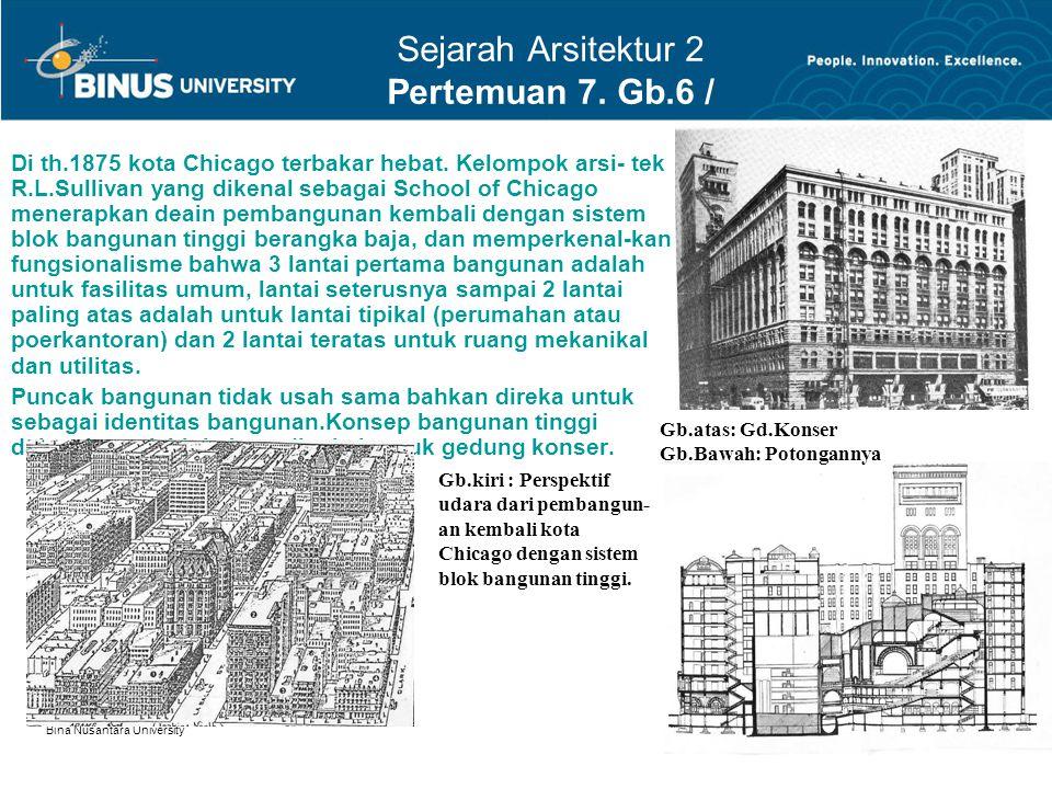 Bina Nusantara University 6 Sejarah Arsitektur 2 Pertemuan 7. Gb.6 / 9 Di th.1875 kota Chicago terbakar hebat. Kelompok arsi- tek R.L.Sullivan yang di