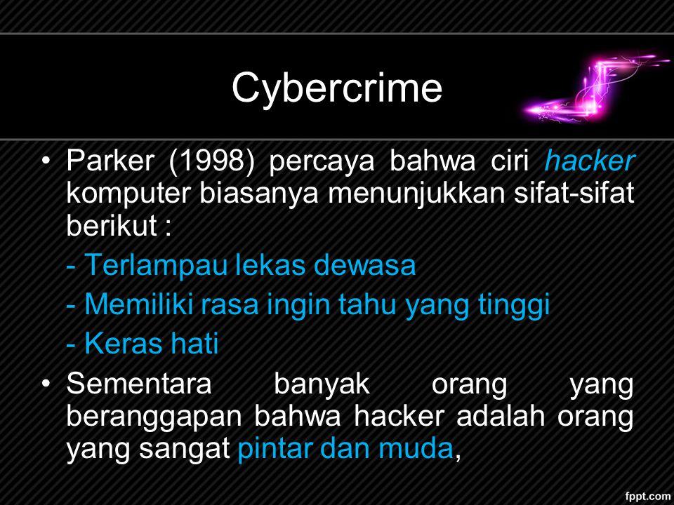 Cybercrime Parker (1998) percaya bahwa ciri hacker komputer biasanya menunjukkan sifat-sifat berikut : - Terlampau lekas dewasa - Memiliki rasa ingin tahu yang tinggi - Keras hati Sementara banyak orang yang beranggapan bahwa hacker adalah orang yang sangat pintar dan muda,