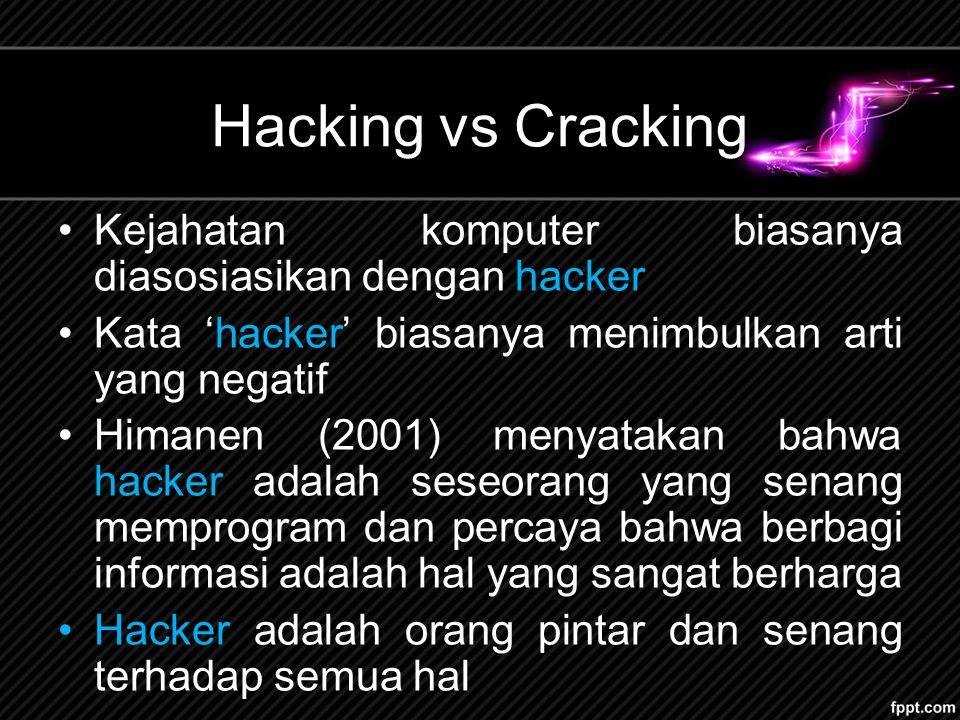 Hacking vs Cracking Kejahatan komputer biasanya diasosiasikan dengan hacker Kata 'hacker' biasanya menimbulkan arti yang negatif Himanen (2001) menyatakan bahwa hacker adalah seseorang yang senang memprogram dan percaya bahwa berbagi informasi adalah hal yang sangat berharga Hacker adalah orang pintar dan senang terhadap semua hal