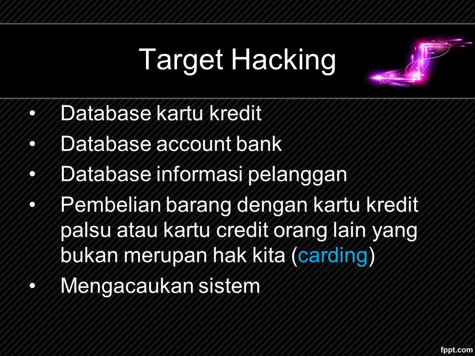 Target Hacking Database kartu kredit Database account bank Database informasi pelanggan Pembelian barang dengan kartu kredit palsu atau kartu credit orang lain yang bukan merupan hak kita (carding) Mengacaukan sistem