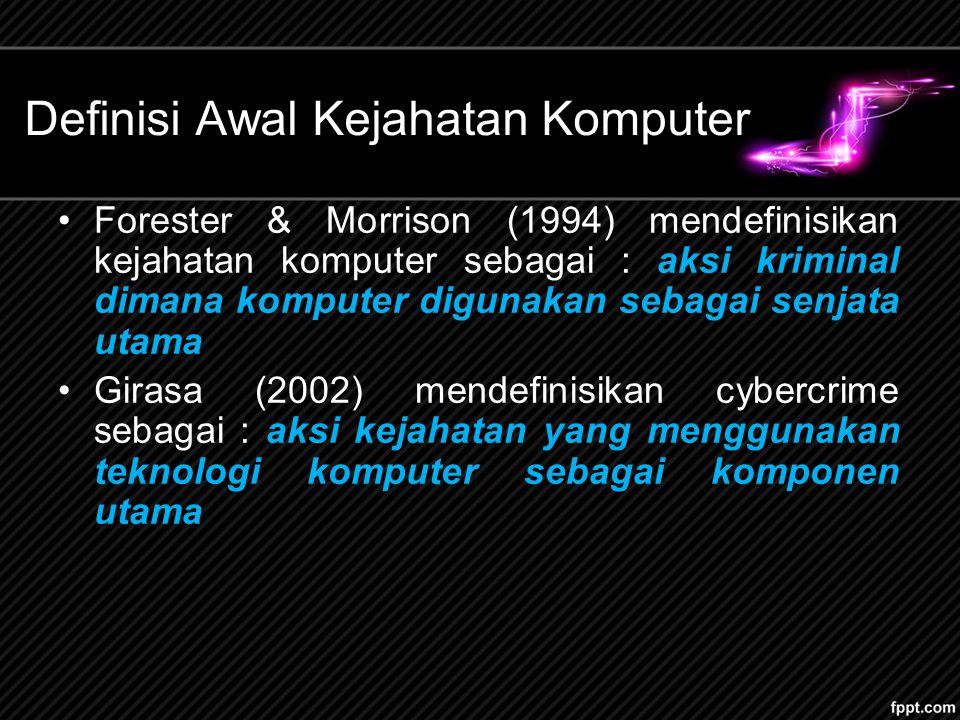Definisi Awal Kejahatan Komputer Forester & Morrison (1994) mendefinisikan kejahatan komputer sebagai : aksi kriminal dimana komputer digunakan sebagai senjata utama Girasa (2002) mendefinisikan cybercrime sebagai : aksi kejahatan yang menggunakan teknologi komputer sebagai komponen utama