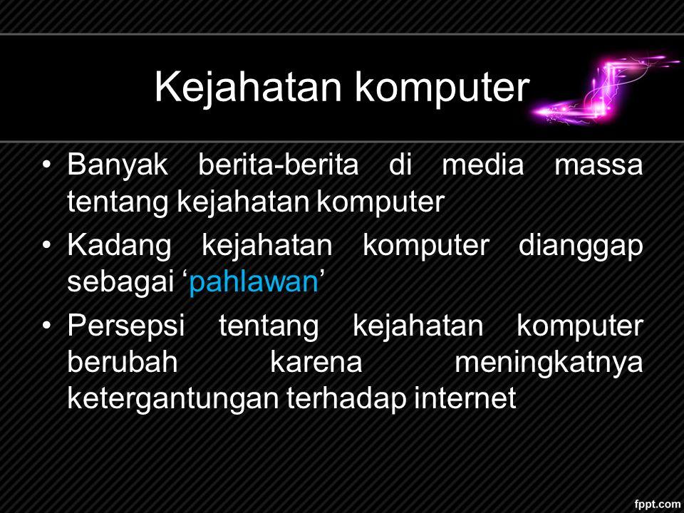 Kejahatan komputer Banyak berita-berita di media massa tentang kejahatan komputer Kadang kejahatan komputer dianggap sebagai 'pahlawan' Persepsi tentang kejahatan komputer berubah karena meningkatnya ketergantungan terhadap internet