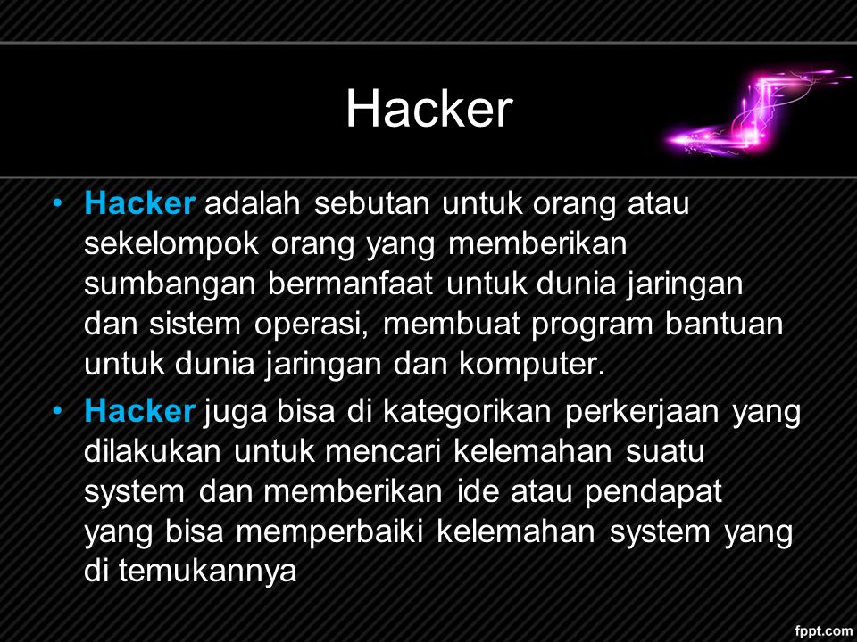 Hacker Hacker adalah sebutan untuk orang atau sekelompok orang yang memberikan sumbangan bermanfaat untuk dunia jaringan dan sistem operasi, membuat program bantuan untuk dunia jaringan dan komputer.