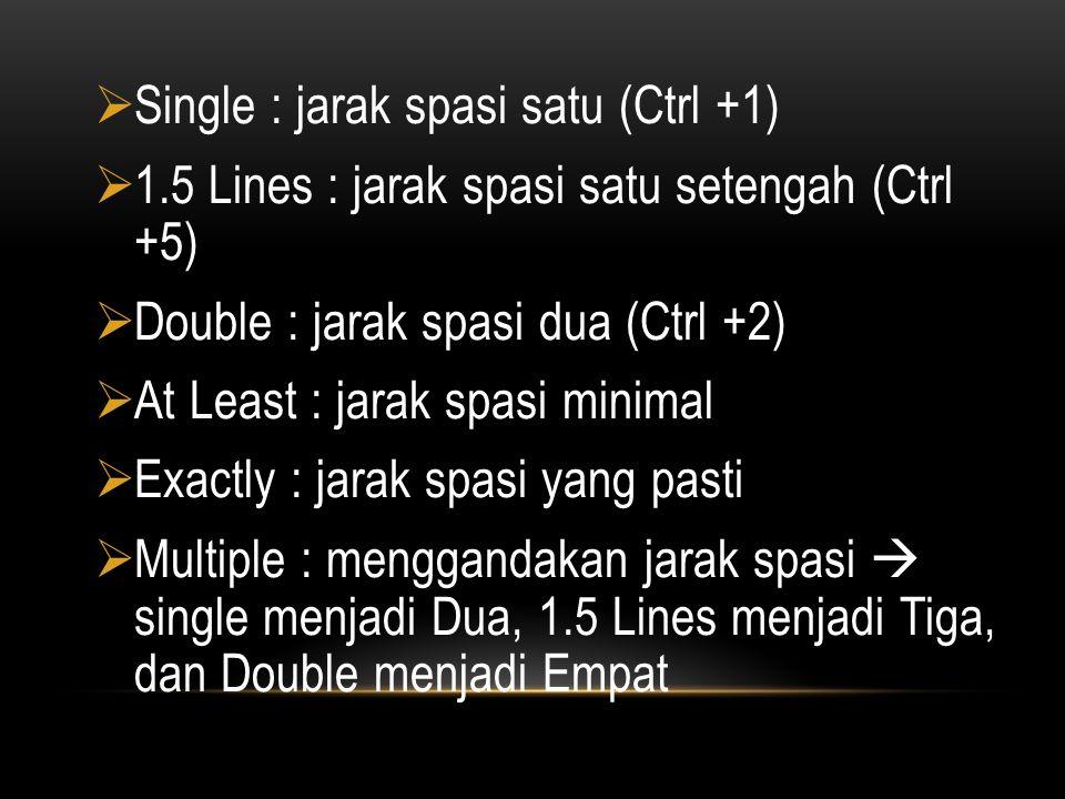  Single : jarak spasi satu (Ctrl +1)  1.5 Lines : jarak spasi satu setengah (Ctrl +5)  Double : jarak spasi dua (Ctrl +2)  At Least : jarak spasi