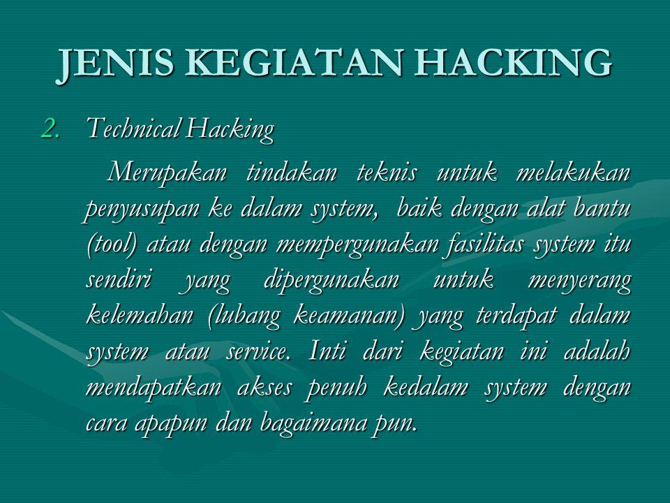 JENIS KEGIATAN HACKING 2.Technical Hacking Merupakan tindakan teknis untuk melakukan penyusupan ke dalam system, baik dengan alat bantu (tool) atau dengan mempergunakan fasilitas system itu sendiri yang dipergunakan untuk menyerang kelemahan (lubang keamanan) yang terdapat dalam system atau service.
