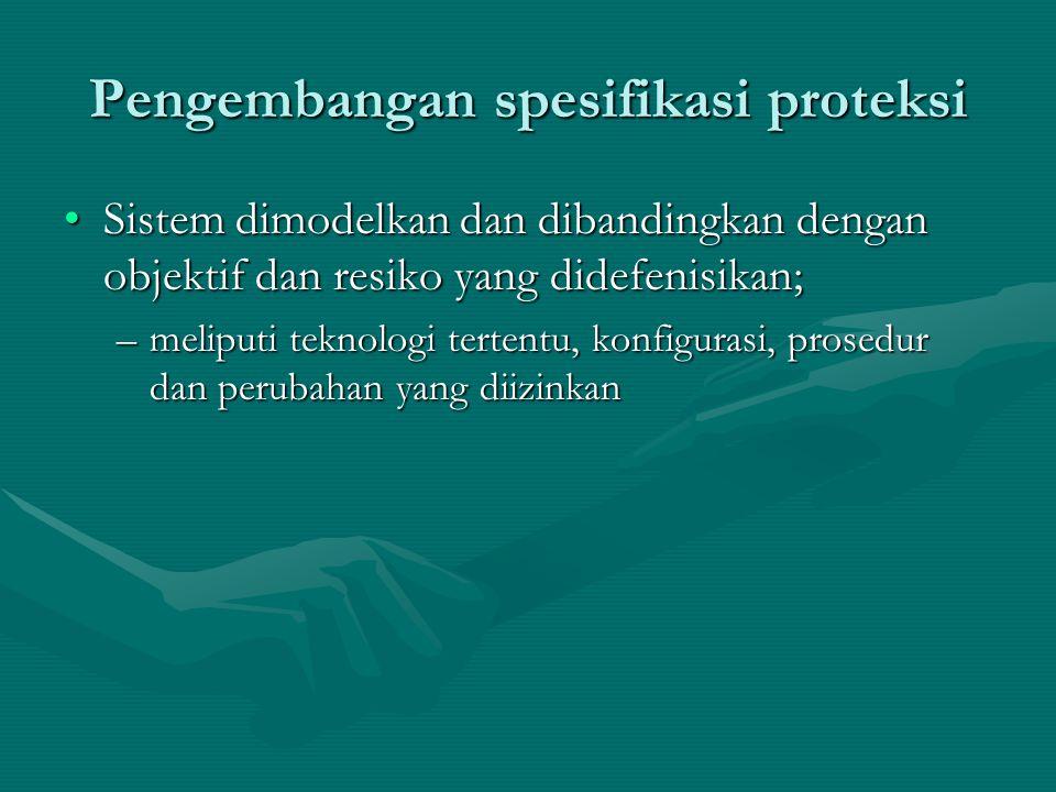 Pengembangan spesifikasi proteksi Sistem dimodelkan dan dibandingkan dengan objektif dan resiko yang didefenisikan;Sistem dimodelkan dan dibandingkan dengan objektif dan resiko yang didefenisikan; –meliputi teknologi tertentu, konfigurasi, prosedur dan perubahan yang diizinkan