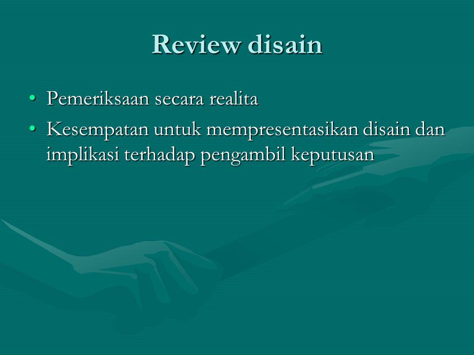 Review disain Pemeriksaan secara realitaPemeriksaan secara realita Kesempatan untuk mempresentasikan disain dan implikasi terhadap pengambil keputusanKesempatan untuk mempresentasikan disain dan implikasi terhadap pengambil keputusan