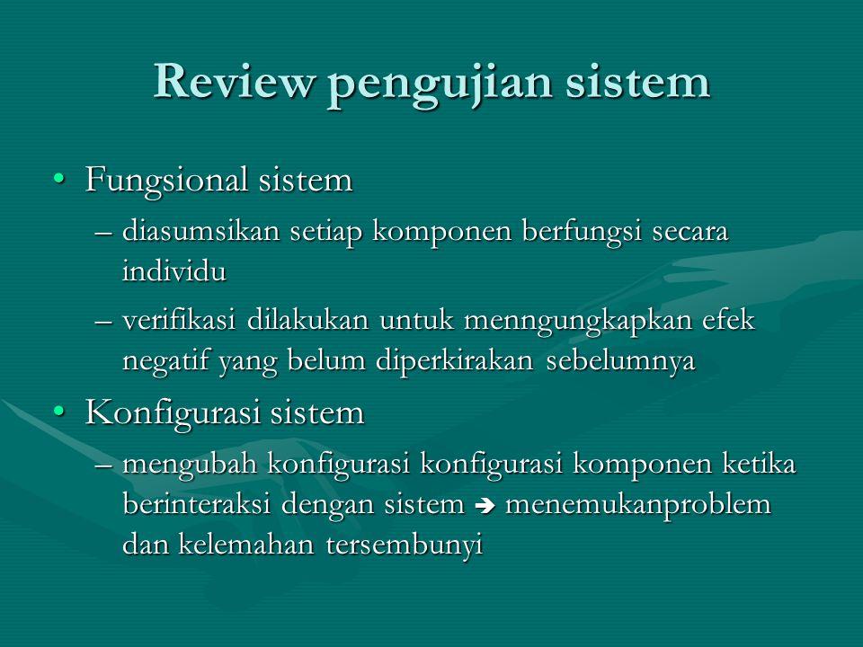 Review pengujian sistem Fungsional sistemFungsional sistem –diasumsikan setiap komponen berfungsi secara individu –verifikasi dilakukan untuk menngungkapkan efek negatif yang belum diperkirakan sebelumnya Konfigurasi sistemKonfigurasi sistem –mengubah konfigurasi konfigurasi komponen ketika berinteraksi dengan sistem  menemukanproblem dan kelemahan tersembunyi
