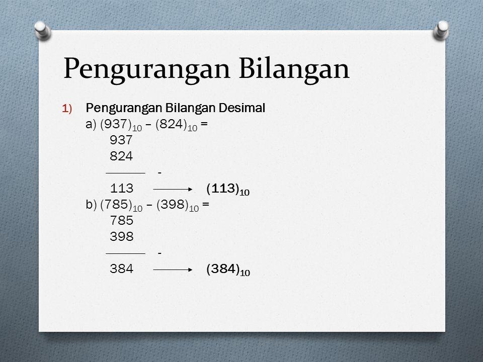 Pengurangan Bilangan 1) Pengurangan Bilangan Desimal a) (937) 10 – (824) 10 = 937 824 - 113(113) 10 b) (785) 10 – (398) 10 = 785 398 - 384(384) 10