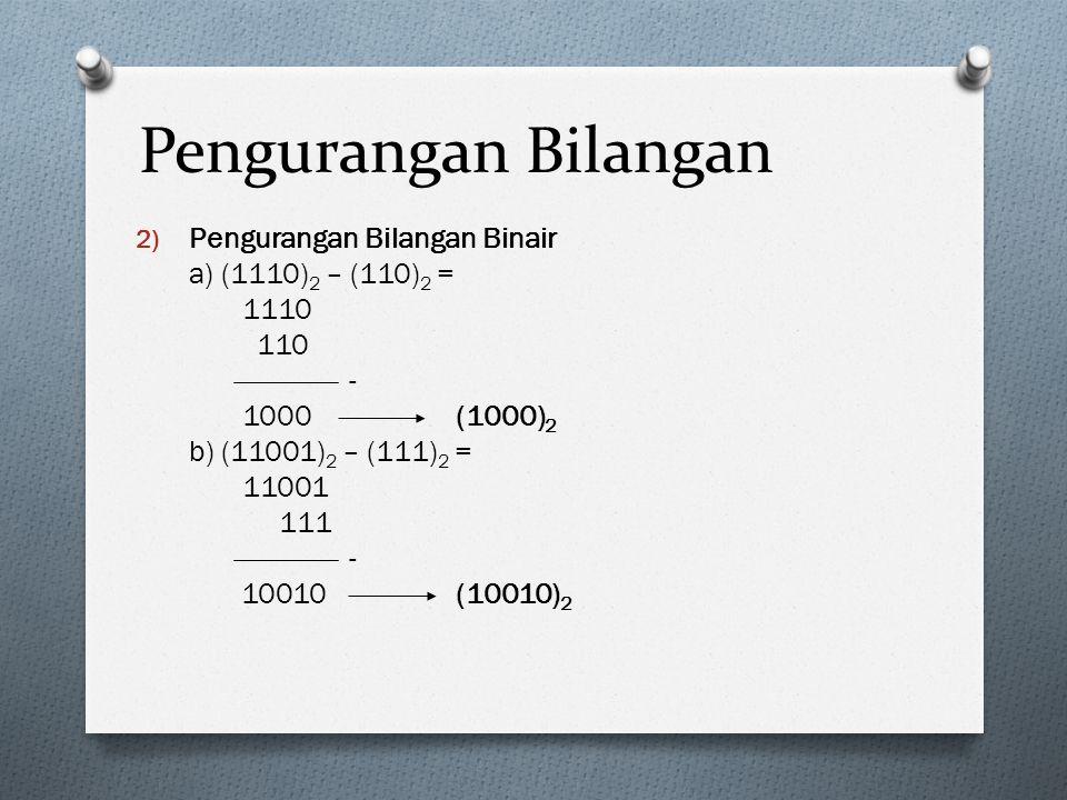 Pengurangan Bilangan 2) Pengurangan Bilangan Binair a) (1110) 2 – (110) 2 = 1110 110 - 1000(1000) 2 b) (11001) 2 – (111) 2 = 11001 111 - 10010(10010)