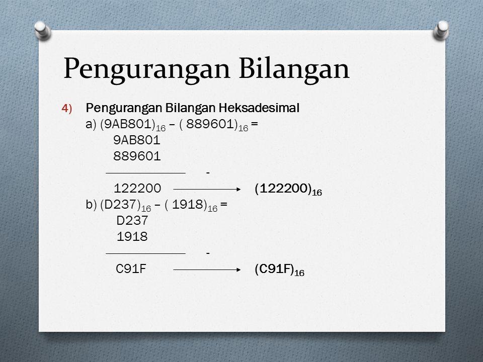 Pengurangan Bilangan 4) Pengurangan Bilangan Heksadesimal a) (9AB801) 16 – ( 889601) 16 = 9AB801 889601 - 122200 (122200) 16 b) (D237) 16 – ( 1918) 16